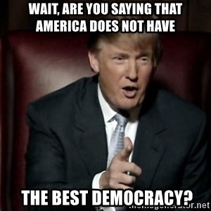 Donald Trump - Wait, are you saying that america does not have  the best democracy?