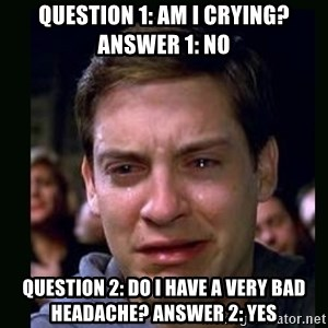 crying peter parker - question 1: am I crying? answer 1: no question 2: do i have a very bad headache? answer 2: yes