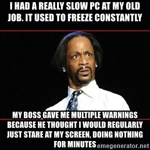 katt williams shocked - I had a really slow PC at my old job. It used to freeze constantly My Boss gave me multiple warnings because he thought I would regularly just stare at my screen, doing nothing for minutes