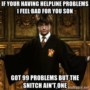 Harry Potter Come At Me Bro - if your having helpline problems i feel bad for you son  got 99 problems but the snitch ain't one