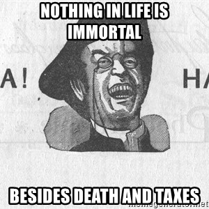 Ha Ha Guy - nothing in life is immortal besides death and taxes