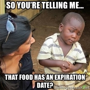 Skeptical 3rd World Kid - So you're telling me… That food has an expiration date?