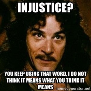 You keep using that word, I don't think it means what you think it means - injustice? You Keep Using That Word, I Do Not Think It Means What You Think It Means