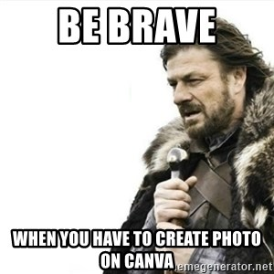 Prepare yourself - be brave  when you have to create photo on canva
