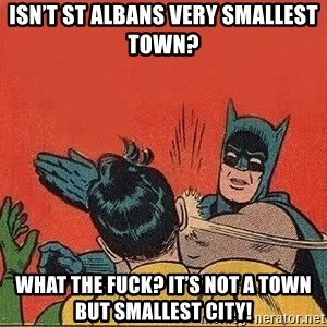 batman slap robin - isn't st albans very smallest town? what the fuck? it's not a town but smallest CITY!