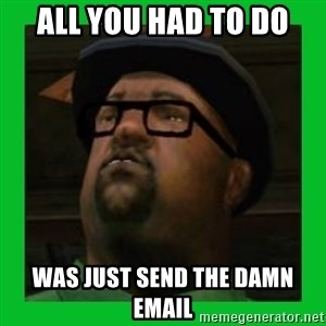 Big Smoke - All you had to do was just send the damn email