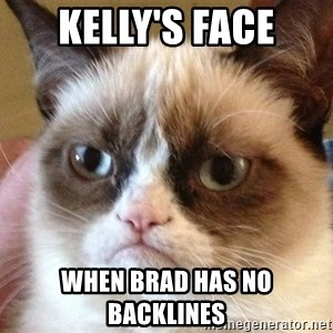 Angry Cat Meme - Kelly's face when brad has no backlines