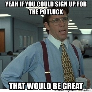 Yeah If You Could Just - Yeah If you could sign up for the potluck that would be great