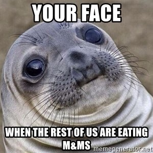 Awkward Seal - Your face When the rest of us are eating M&Ms