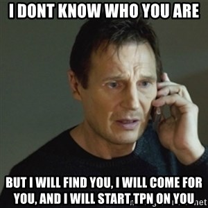 taken meme - I dont know who you are But I will find you, I will come for you, and I will start TPN on you