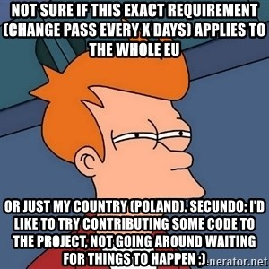 Futurama Fry - not sure if this exact requirement (change pass every x days) applies to the whole EU or just my country (Poland). secundo: I'd like to try contributing some code to the project, not going around waiting for things to happen ;)
