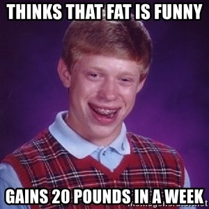 Bad Luck Brian - thinks that fat is funny  GAINS 20 POUNDS IN A WEEK
