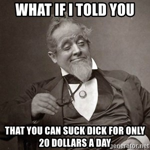 1889 [10] guy - what if i told you that you can suck dick for only 20 dollars a day