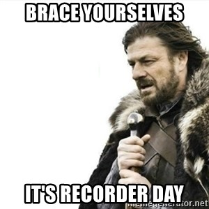 Prepare yourself - Brace yourselves It's Recorder day