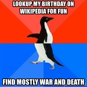 Socially Awesome Awkward Penguin - Lookup my birthday on Wikipedia for fun Find mostly war and death