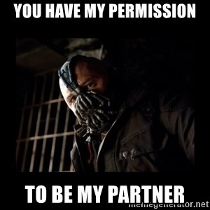 Bane Meme - You have my permission To be my partner