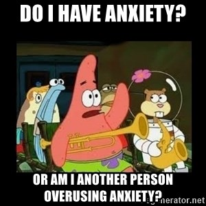 Patrick Star Instrument - Do I have anxiety?  Or am I another person overusing anxiety?