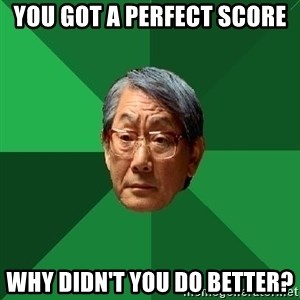 High Expectations Asian Father - You got a perfect score why didn't you do better?