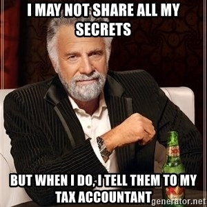 The Most Interesting Man In The World - I may not share all my secrets But when I do, I tell them to my tax accountant