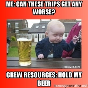 Beer baby - Me: Can these trips get any worse? Crew Resources: Hold my beer