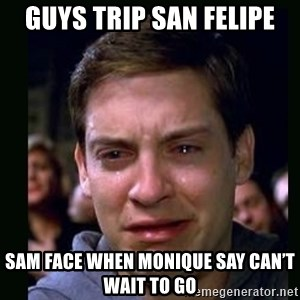 crying peter parker - Guys trip San Felipe Sam face when Monique say can't wait to go