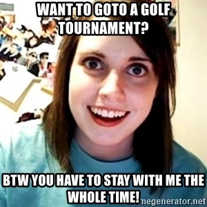 Overly Obsessed Girlfriend - Want to goto a Golf Tournament? BTW You Have to Stay with me the whole time!
