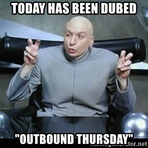 """dr. evil quotation marks - Today has been dubed """"Outbound Thursday"""""""