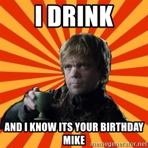 Tyrion Lannister - I drink and I know its your Birthday Mike