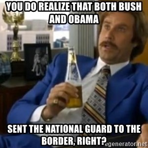 That escalated quickly-Ron Burgundy - YOU DO REALIZE THAT BOTH BUSH  AND OBAMA SENT THE NATIONAL GUARD TO THE BORDER, RIGHT?