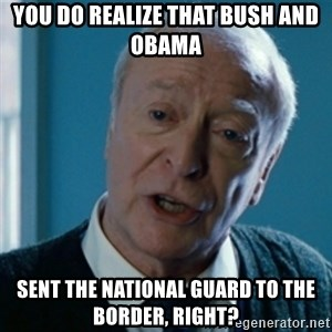 Announcement Alfred - YOU DO REALIZE THAT BUSH AND OBAMA  SENT THE NATIONAL GUARD TO THE BORDER, RIGHT?
