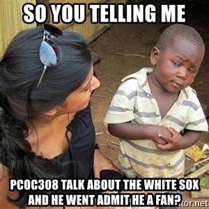 So You're Telling me - So you telling me Pcoc308 talk about the White Sox and he went admit he a fan?