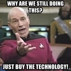 Captain Picard - Why are we still doing this? Just buy the technology!