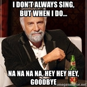 The Most Interesting Man In The World - I don't always sing,           but when I do... Na na na na, hey hey hey, goodbye