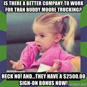 ¿O sea,que pedo? - Is there a better company to work for than Buddy Moore Trucking? Heck no! And...they have a $2500.00 sign-on bonus now!