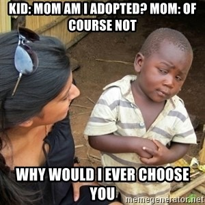 Skeptical 3rd World Kid - kid: mom am i adopted? Mom: of course not why would i ever choose you