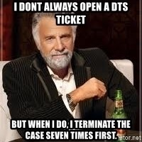 I don't always guy meme - I dont always open a dts ticket but when i do, i terminate the case seven times first.