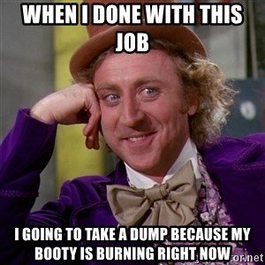 Willy Wonka - When i done with this job  i going to take a dump because my booty is burning right now