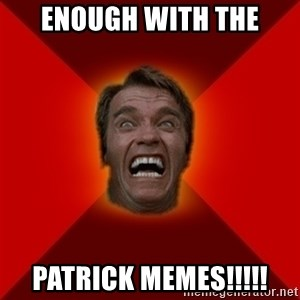 Angry Arnold - enough with the patrick memes!!!!!