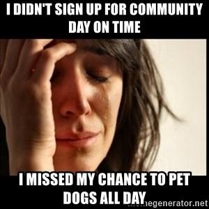 First World Problems - I didn't sign up for community day on time i missed my chance to pet dogs all day