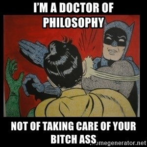 Batman Slappp - I'm a doctor of philosophy  Not of taking care of your bitch ass