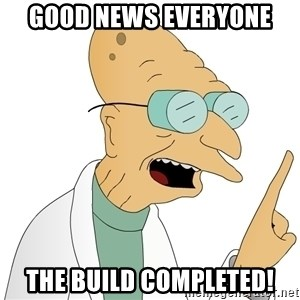 Good News Everyone - GOOD NEWS EVERYONE The build completed!