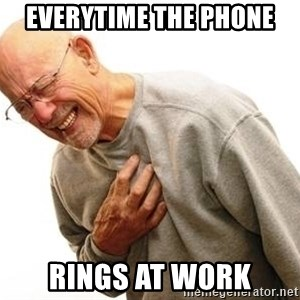 Old Man Heart Attack - everytime the phone  rings at work
