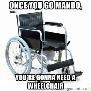 wheelchair watchout - Once you go Mando, You're gonna need a wheelchair