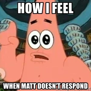 Patrick Says - How I feel when matt doesn't respond