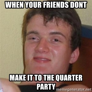 Stoner Stanley - when your friends dont  make it to the quarter party