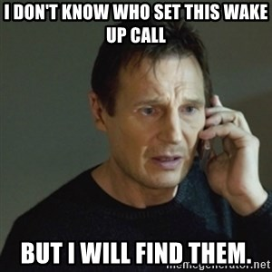 taken meme - I don't know who set this wake up call But I WILL find them.
