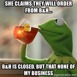 Kermit The Frog Drinking Tea - she claims they will order from B&H... b&H is closed, but that none of my business