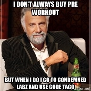The Most Interesting Man In The World - I don't always buy pre workout But when I do I go to Condemned labz and use code taco