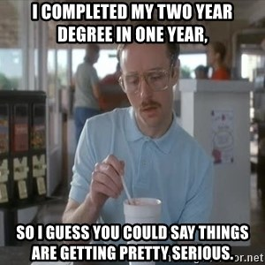 Serious Kip - I completed my two year degree in one year, so I guess you could say things are getting pretty serious.