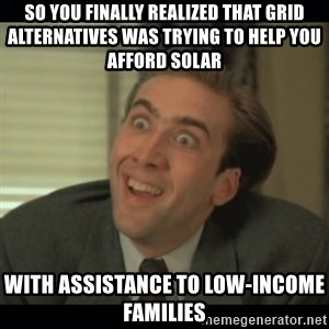 Nick Cage - So you finally realized that Grid ALternatives was trying to help you afford solar with assistance to low-income families